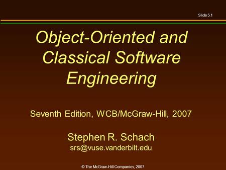 Slide 5.1 © The McGraw-Hill Companies, 2007 Object-Oriented and Classical Software Engineering Seventh Edition, WCB/McGraw-Hill, 2007 Stephen R. Schach.