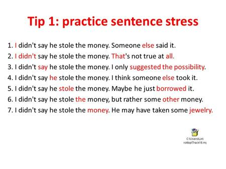 Tip 1: practice sentence stress 1. I didn't say he stole the money. Someone else said it. 2. I didn't say he stole the money. That's not true at all. 3.