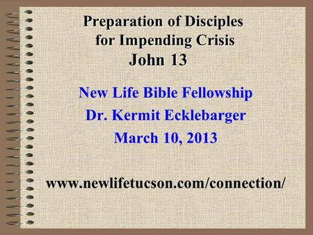 Preparation of Disciples for Impending Crisis John 13 New Life Bible Fellowship Dr. Kermit Ecklebarger March 10, 2013 www.newlifetucson.com/connection/