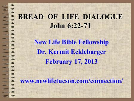 BREAD OF LIFE DIALOGUE John 6:22-71 New Life Bible Fellowship Dr. Kermit Ecklebarger February 17, 2013 www.newlifetucson.com/connection/