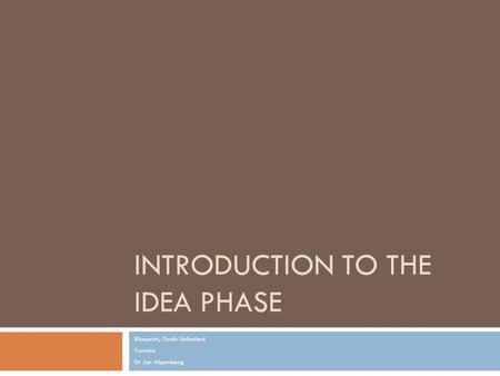 INTRODUCTION TO THE IDEA PHASE Blueprint, Youth Unlimited Toronto Dr Jan Alpenberg.