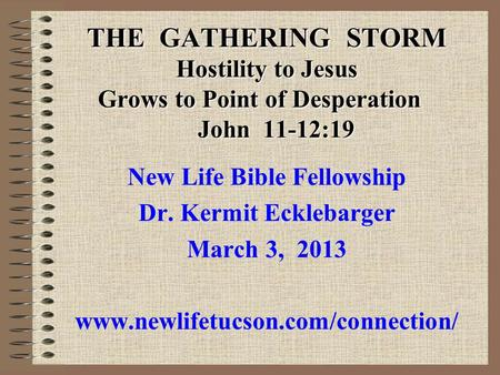 THE GATHERING STORM Hostility to Jesus Grows to Point of Desperation John 11-12:19 New Life Bible Fellowship Dr. Kermit Ecklebarger March 3, 2013 www.newlifetucson.com/connection/