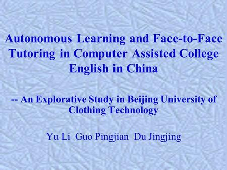 Autonomous Learning and Face-to-Face Tutoring in Computer Assisted College English in China -- An Explorative Study in Beijing University of Clothing Technology.
