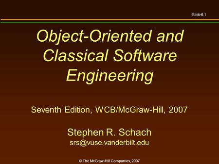 Slide 6.1 © The McGraw-Hill Companies, 2007 Object-Oriented and Classical Software Engineering Seventh Edition, WCB/McGraw-Hill, 2007 Stephen R. Schach.
