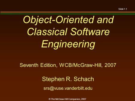 Slide 1.1 © The McGraw-Hill Companies, 2007 Object-Oriented and Classical Software Engineering Seventh Edition, WCB/McGraw-Hill, 2007 Stephen R. Schach.