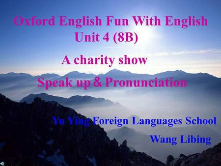 2006.5 Oxford English Fun With English Unit 4 (8B) A charity show Speak up Pronunciation Yu Ying Foreign Languages School Wang Libing.