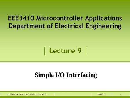 1Week 10© Vocational Training Council, Hong Kong. Simple I/O Interfacing EEE3410 Microcontroller Applications Department of Electrical Engineering Lecture.