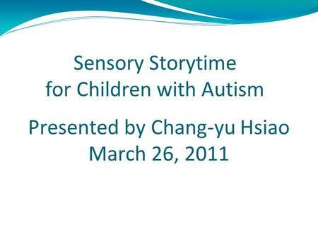Sensory Storytime for Children with Autism Presented by Chang-yu Hsiao March 26, 2011 For LBSC 622 Information and Universal Usability Instructor : Dr.