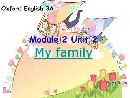 Oxford English 3A Module 2 Unit 2 My family My family Yang Huan.