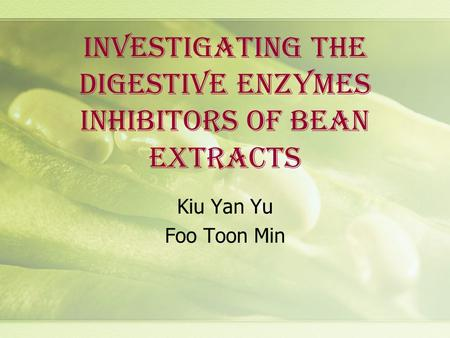 INVESTIGATING THE DIGESTIVE ENZYMES INHIBITORS OF BEAN EXTRACTS Kiu Yan Yu Foo Toon Min.