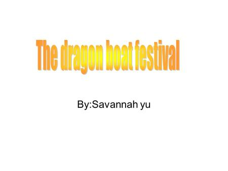 By:Savannah yu. How did the dragon boat festival start? Different stories Chu Yuan drowned Poet and hero Fifth day of fifth lunar month Bamboo leaves.