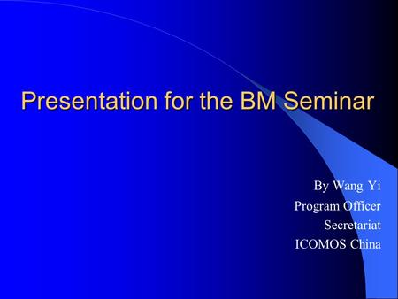Presentation for the BM Seminar By Wang Yi Program Officer Secretariat ICOMOS China.