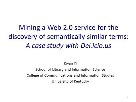 1 Mining a Web 2.0 service for the discovery of semantically similar terms: A case study with Del.icio.us Kwan Yi School of Library and Information Science.