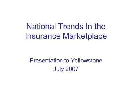 National Trends In the Insurance Marketplace Presentation to Yellowstone July 2007.