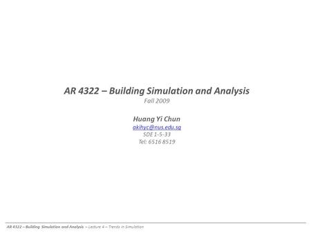 AR 4322 – Building Simulation and Analysis – Lecture 4 – Trends in Simulation AR 4322 – Building Simulation and Analysis Fall 2009 Huang Yi Chun
