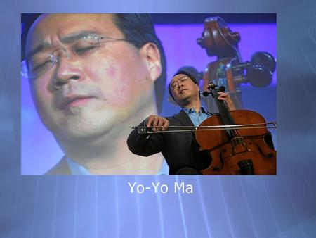 Yo-Yo Ma. Born October 7, 1955 in Paris, France Moved to NYC when he was 5 Very Musical Family - Mom was a singer, dad was a violinist and music professor.