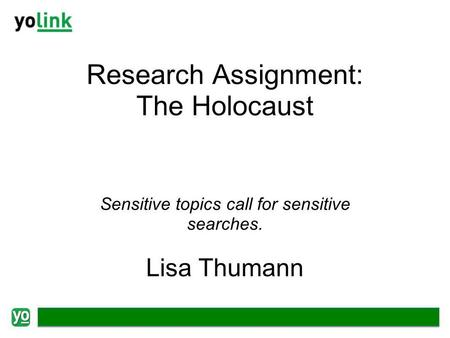 Research Assignment: The Holocaust Sensitive topics call for sensitive searches. Lisa Thumann.