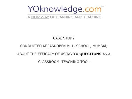 CASE STUDY CONDUCTED AT JASUDBEN M. L. SCHOOL, MUMBAI, ABOUT THE EFFICACY OF USING YO QUESTIONS AS A CLASSROOM TEACHING TOOL.