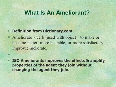 What Is An Ameliorant? Definition from Dictionary.com §Ameliorate - verb (used with object), to make or become better, more bearable, or more satisfactory;