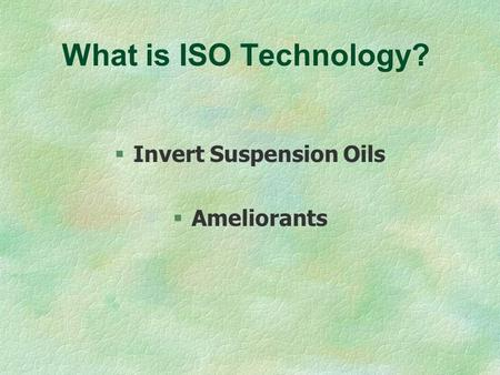 What is ISO Technology? §Invert Suspension Oils §Ameliorants.
