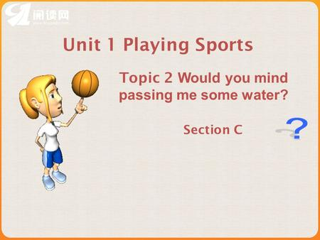 Section C Unit 1 Playing Sports Topic 2 Would you mind passing me some water?