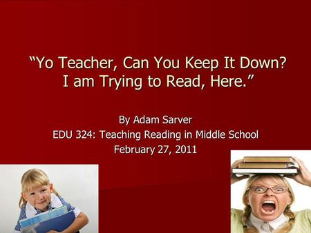 Yo Teacher, Can You Keep It Down? I am Trying to Read, Here. By Adam Sarver EDU 324: Teaching Reading in Middle School February 27, 2011.