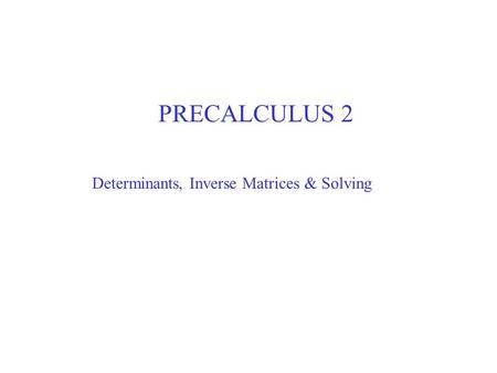 PRECALCULUS 2 Determinants, Inverse Matrices & Solving.