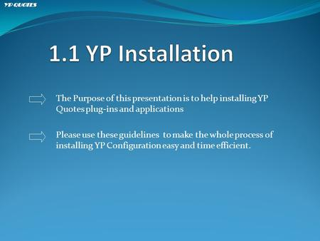 The Purpose of this presentation is to help installing YP Quotes plug-ins and applications Please use these guidelines to make the whole process of installing.
