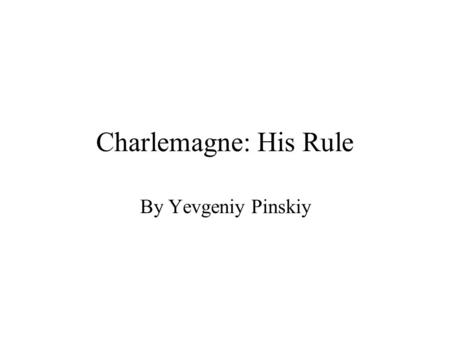 Charlemagne: His Rule By Yevgeniy Pinskiy. Education Charlemagne could not himself read or write. He did not want this to happen to other people, so he.