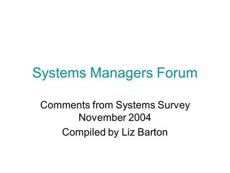 Systems Managers Forum Comments from Systems Survey November 2004 Compiled by Liz Barton.