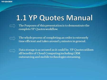 The Purposes of this presentation is to demonstrate the complete YP Quotes workflow. The whole process of completing an order is extremely time efficient.