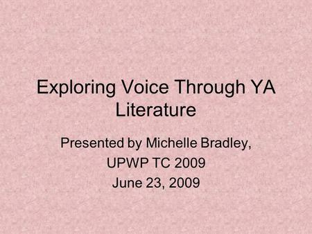 Exploring Voice Through YA Literature Presented by Michelle Bradley, UPWP TC 2009 June 23, 2009.