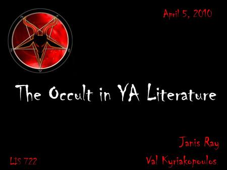 The Occult in YA Literature Janis Ray LIS 722 Val Kyriakopoulos April 5, 2010.