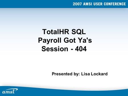 TotalHR SQL Payroll Got Ya's Session - 404 Presented by: Lisa Lockard.