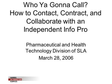 Who Ya Gonna Call? How to Contact, Contract, and Collaborate with an Independent Info Pro Pharmaceutical and Health Technology Division of SLA March 28,