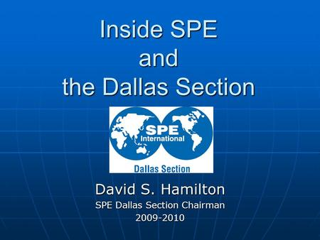 Inside SPE and the Dallas Section David S. Hamilton SPE Dallas Section Chairman 2009-2010.