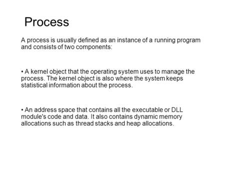 Process A process is usually defined as an instance of a running program and consists of two components: A kernel object that the operating system uses.