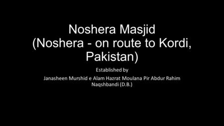 Noshera Masjid (Noshera - on route to Kordi, Pakistan) Established by Janasheen Murshid e Alam Hazrat Moulana Pir Abdur Rahim Naqshbandi (D.B.)