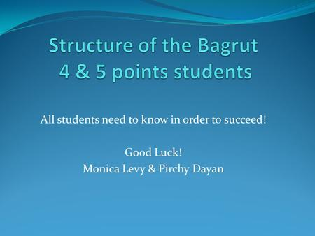 All students need to know in order to succeed! Good Luck! Monica Levy & Pirchy Dayan.