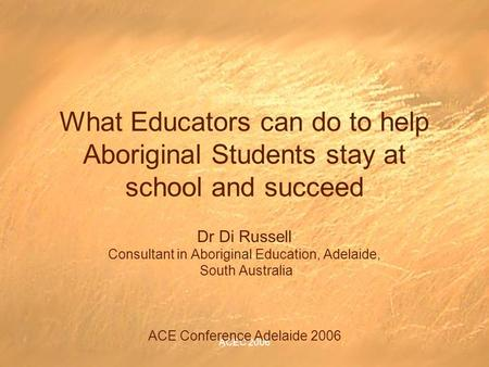 ACEC 2006 What Educators can do to help Aboriginal Students stay at school and succeed Dr Di Russell Consultant in Aboriginal Education, Adelaide, South.