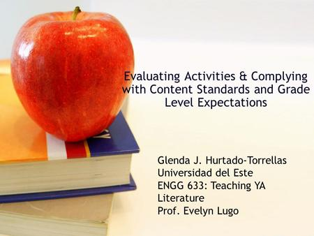 Evaluating Activities & Complying with Content Standards and Grade Level Expectations Glenda J. Hurtado-Torrellas Universidad del Este ENGG 633: Teaching.