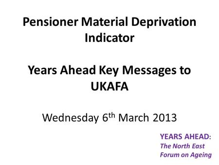 Pensioner Material Deprivation Indicator Years Ahead Key Messages to UKAFA Wednesday 6 th March 2013 YEARS AHEAD : The North East Forum on Ageing.