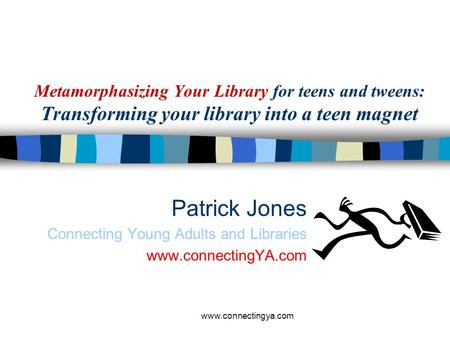 www.connectingya.com Metamorphasizing Your Library for teens and tweens: Transforming your library into a teen magnet Patrick Jones Connecting Young Adults.