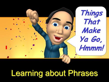 Learning about Phrases Things That Make Ya Go, Hmmm!