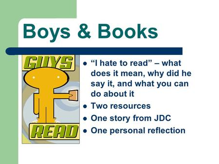 "Boys & Books ""I hate to read"" – what does it mean, why did he say it, and what you can do about it Two resources One story from JDC One personal reflection."