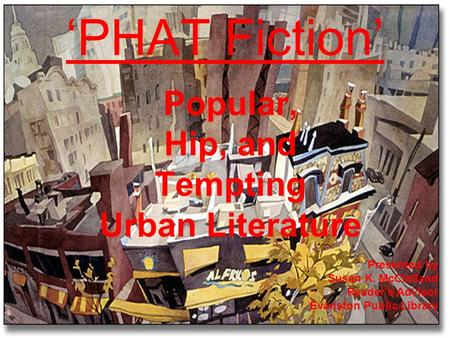 Popular, Hip, and Tempting Urban Literature PHAT Fiction Presented by Susan K. McClelland Reader's Advisor Evanston Public Library.