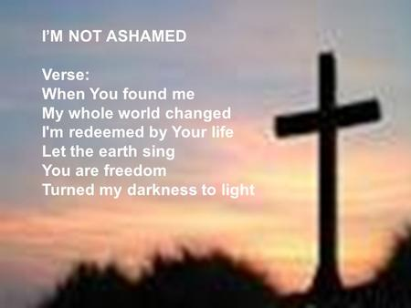 IM NOT ASHAMED Verse: When You found me My whole world changed I'm redeemed by Your life Let the earth sing You are freedom Turned my darkness to light.