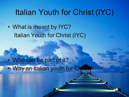 Italian Youth for Christ (IYC) What is meant by IYC? Italian Youth for Christ (IYC) Who can be part of it? Why an Italian youth for Christ?