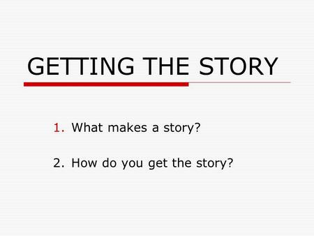 GETTING THE STORY 1.What makes a story? 2.How do you get the story?