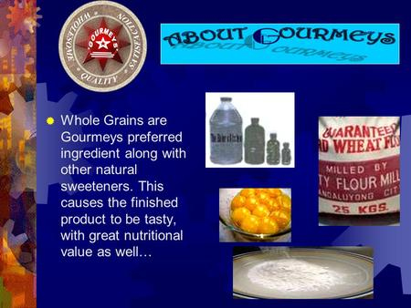 Whole Grains are Gourmeys preferred ingredient along with other natural sweeteners. This causes the finished product to be tasty, with great nutritional.